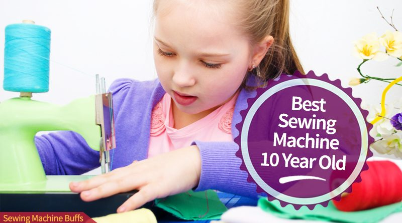 Best Sewing Machine For 8-10 Year Old Child in 2019