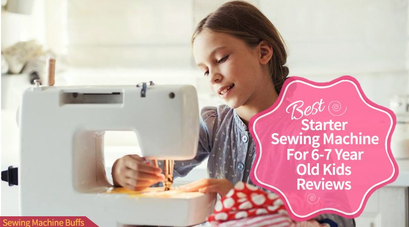 Best Starter Sewing Machine For 6-7 Year Old Kids