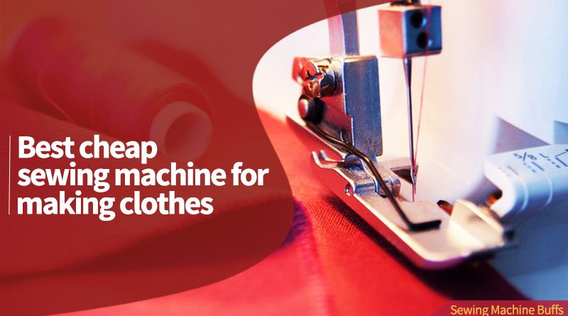 Best Cheap Sewing Machine For Making Clothes