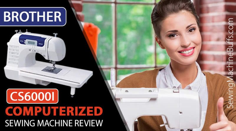 Brother CS6000i Computerized Sewing Machine Review