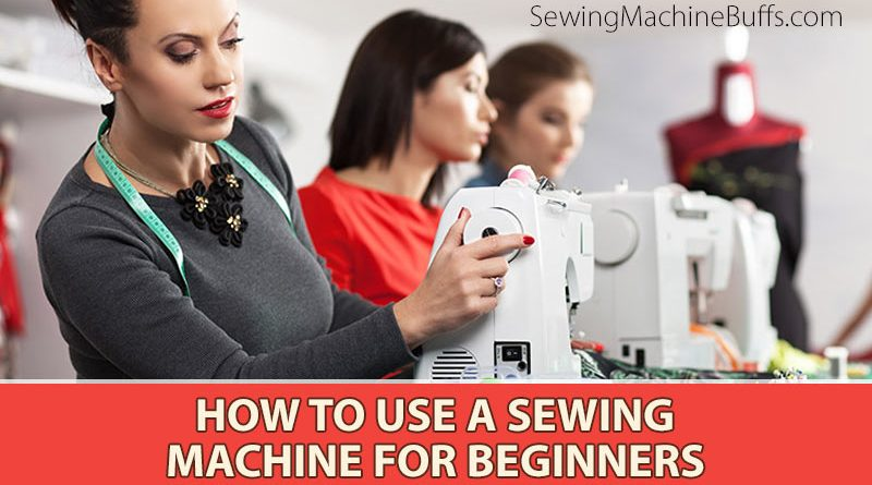 how to use a sewing machine for beginners