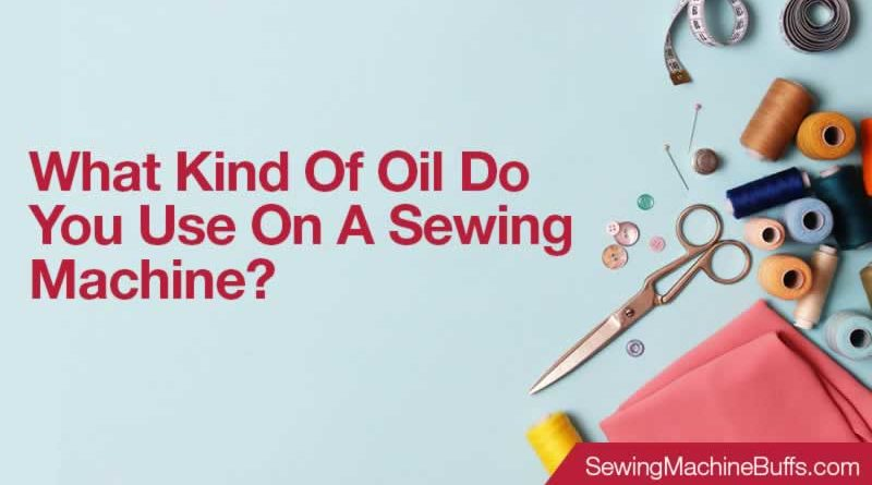 What Kind Of Oil Do You Use On A Sewing Machine