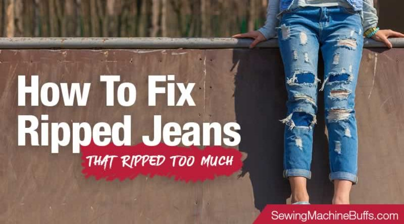 How To Fix Ripped Jeans That Ripped Too Much