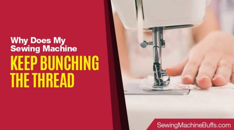 Why Does My Sewing Machine Keep Bunching The Thread
