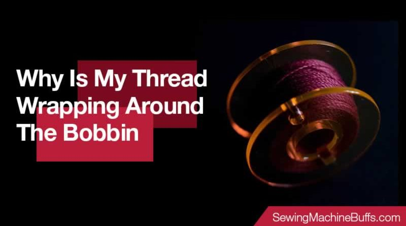 Why Is My Thread Wrapping Around The Bobbin