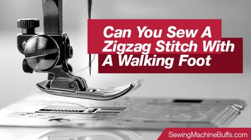 Can You Sew A Zigzag Stitch With A Walking Foot