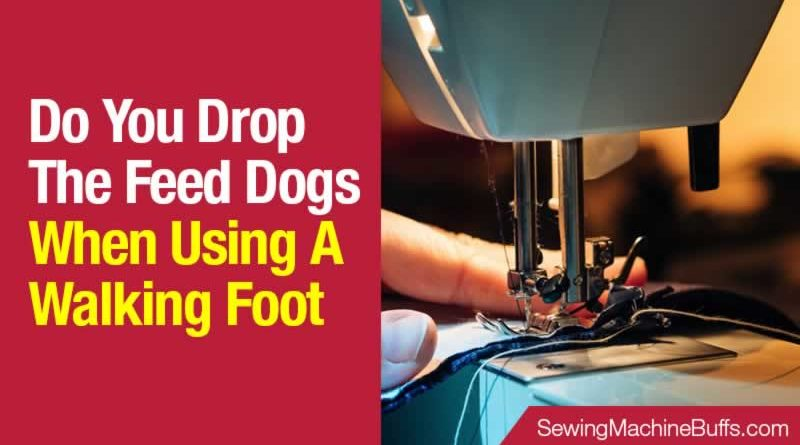 Do You Drop The Feed Dogs When Using A Walking Foot