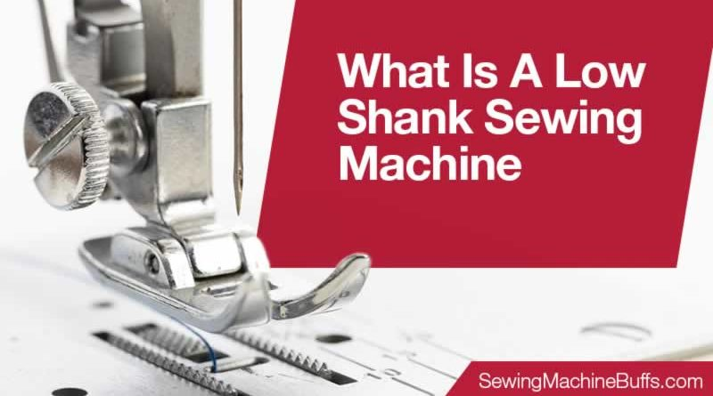 What Is A Low Shank Sewing Machine