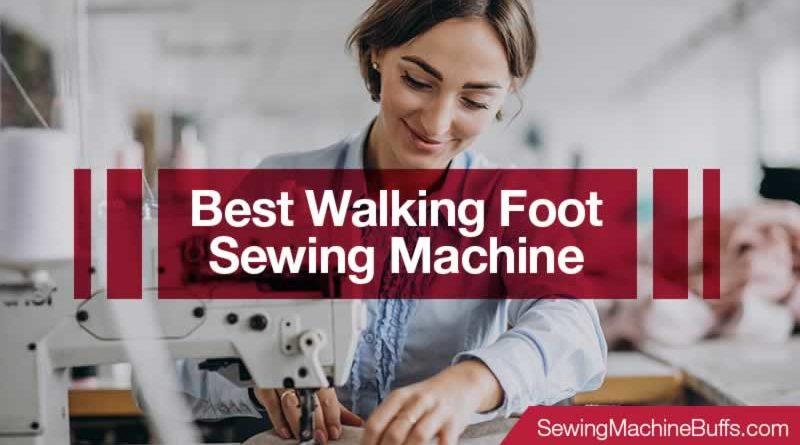Best Walking Foot Sewing Machine in 2020