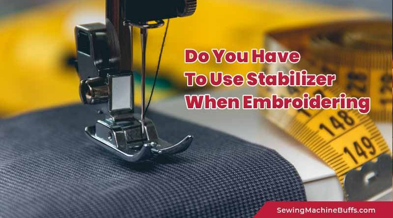 Do You Have To Use Stabilizer When Embroidering