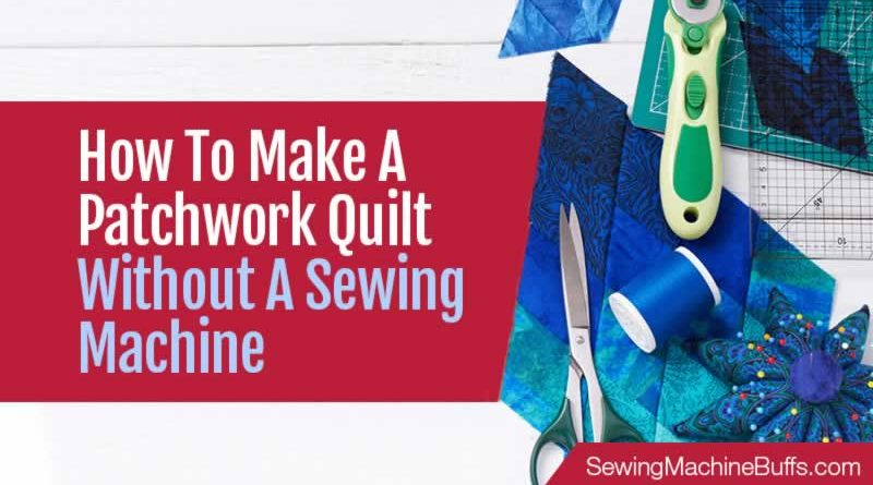 How To Make A Patchwork Quilt Without A Sewing Machine
