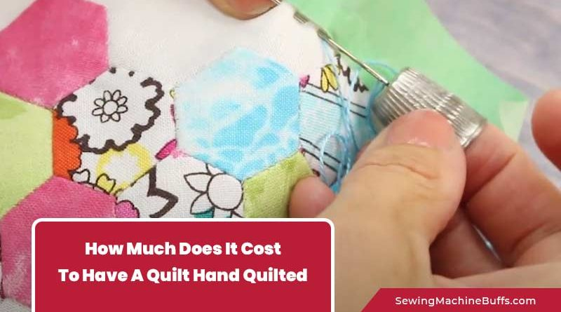 How Much Does It Cost To Have A Quilt Hand Quilted