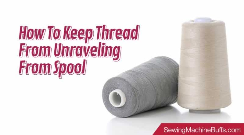 How To Keep Thread From Unraveling From Spool