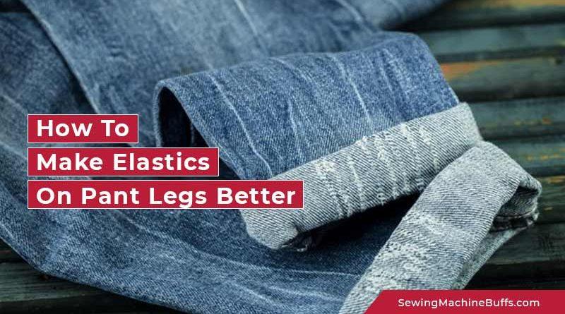 How To Make Elastics On Pant Legs Better
