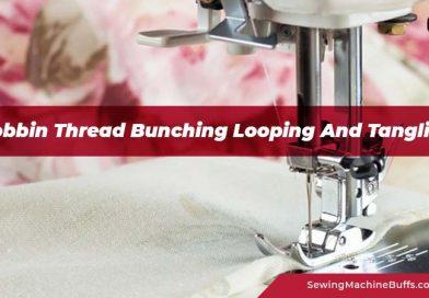 Bobbin Thread Bunching Looping And Tangling – Reasons & Solutions