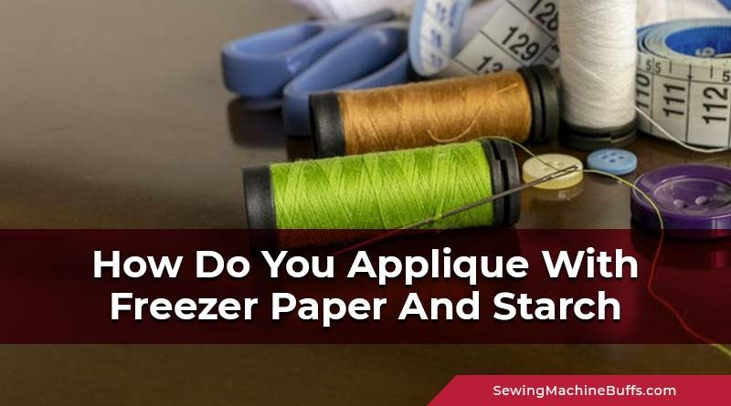 How Do You Applique With Freezer Paper And Starch