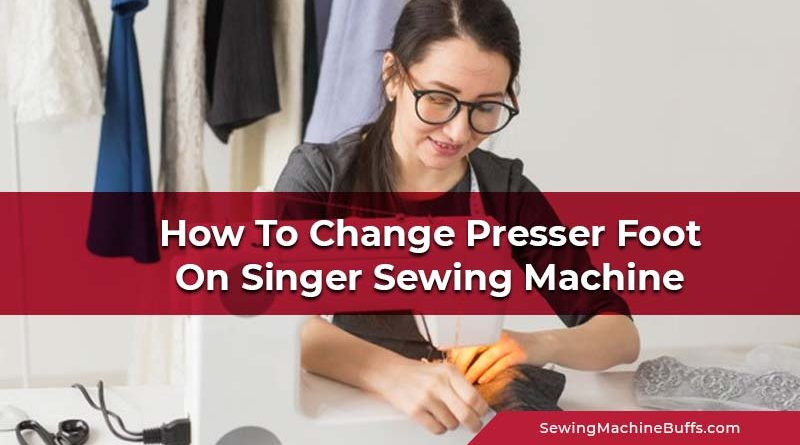 How To Change Presser Foot On Singer Sewing Machine