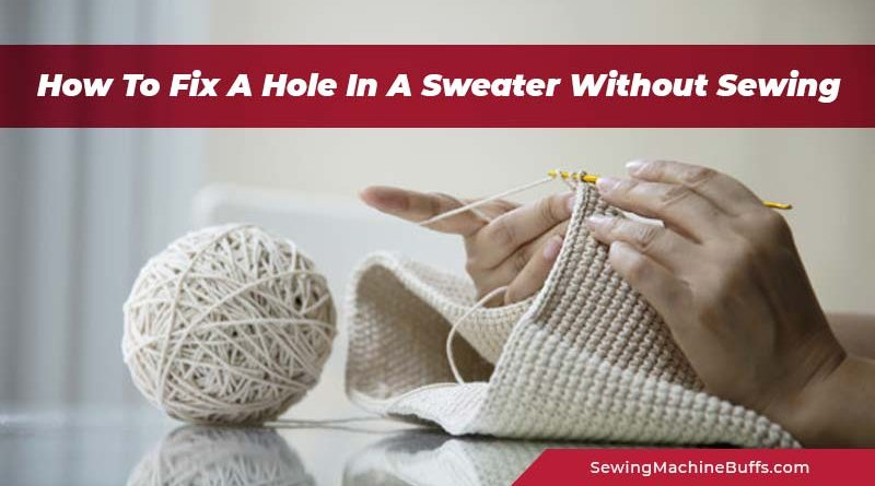 How To Fix A Hole In A Sweater Without Sewing