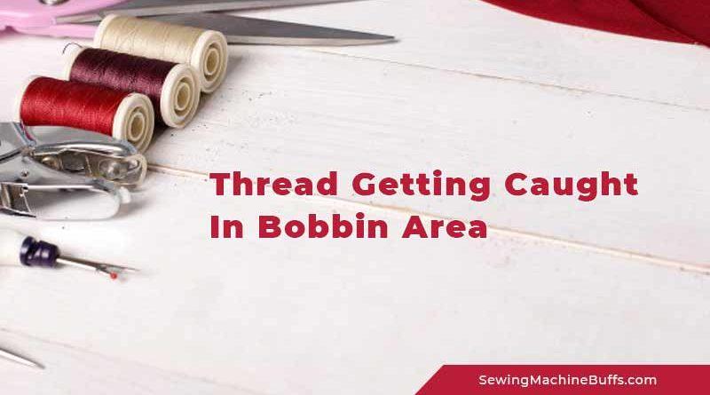 Thread Getting Caught In Bobbin Area
