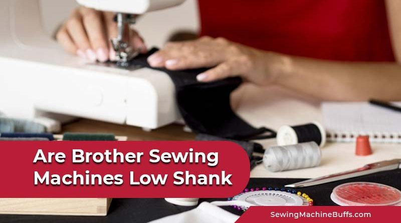 Are Brother Sewing Machines Low Shank