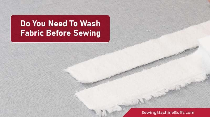Do You Need To Wash Fabric Before Sewing