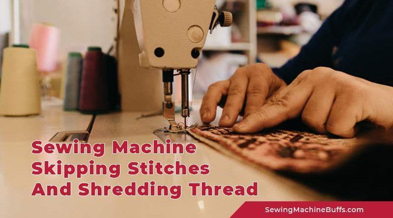 Sewing Machine Skipping Stitches and Shredding Thread