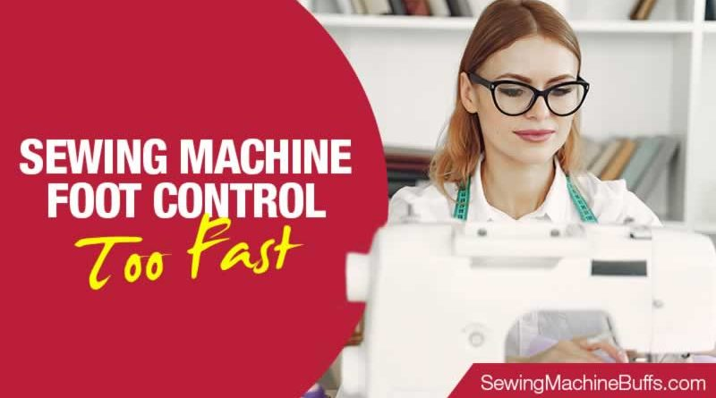 Sewing Machine Foot Control Too Fast
